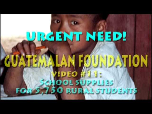 Guatemalan  Foundation  Video #11-URGENT HELP FOR 6000 STUDENTS Travel Video