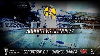 Aruhito vs Ufenok77   Кубок России 2017: FIFA 17   Гранд-финал