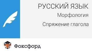 Русский язык. Морфология: Спряжение глагола. Центр онлайн-обучения «Фоксфорд»