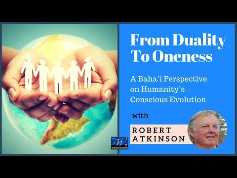 #35a Robert Atkinson: From Duality to Oneness | Baha'i Perspective on Conscious Evolution 1/3