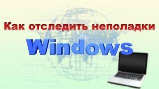 Как отследить неполадки Windows. Просмотр событий