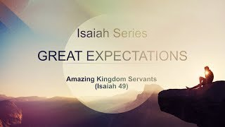 7-23-17 Great Expectations - Amazing Kingdom Servants (Isaiah 49) by Dan Mickelson