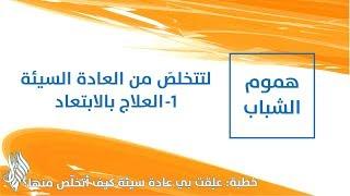 لتتخلصَ من العادة السيئة 1- العلاج بالابتعاد - د.محمد خير الشعال