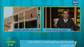 هيثم سعودي: قانون «مخالفات البناء» سيدمر الزراعة.. فيديو