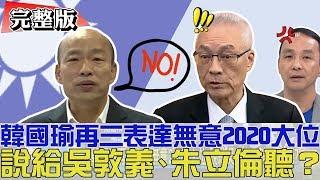 【完整版下集】韓國瑜表無意2020大位!說給吳敦義、朱立倫聽?少康戰情室 20190327