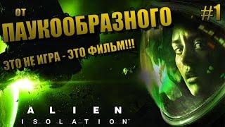 ALIEN: ISOLATION - ПРОХОЖДЕНИЕ - #1 от ПАУКООБРАЗНОГО | ЭТО НЕ ИГРА - ЭТО ФИЛЬМ !!!