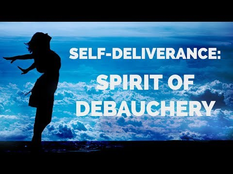 Deliverance from the Spirit of Debauchery: Self-Deliverance Prayers