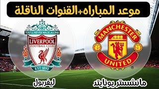 موعد مباراة القمة المرتقبة ليفربول القادمة ومانشستر يونايتد والقنوات الناقله الجوله 27 في الدوري الإ