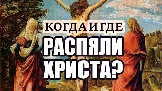 Когда и где распяли Иисуса Христа?