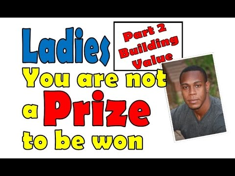 Ladies you're not a prize to be won pt2 (Building Value)