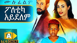 ፖለቲካ አይደለም Ethiopian Movie - 2018 ሙሉፊልም
