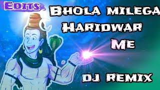भोला मिलेगा हरिद्वार मे ||Bhola milega haridwar me - shiv bhajan dj remix