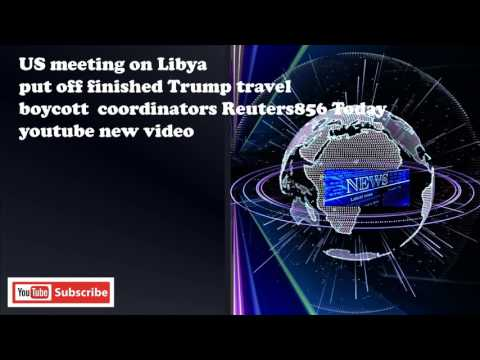 US meeting on Libya put off finished Trump travel boycott  coordinators Reuters856 Today youtube new
