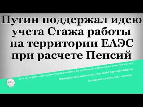 Путин поддержал идею учета Стажа работы на территории ЕАЭС при расчете Пенсий
