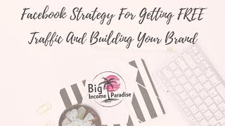 Facebook Strategy For Getting FREE Traffic And Building Your Brand