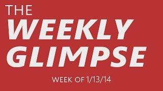 The Weekly Glimpse #2 | Week of 1/13/14