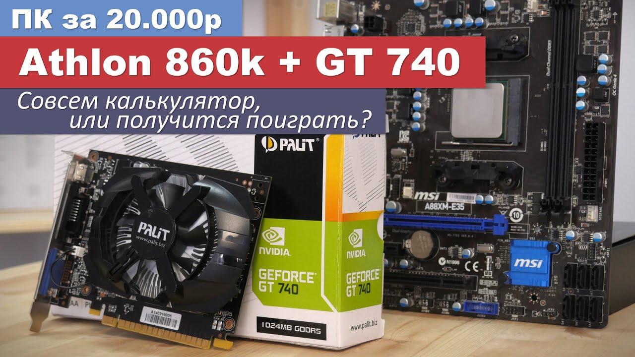 Пк за 20.000р (Athlon 860k + GT740). Получится ли поиграть?