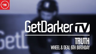 Truth - GetDarkerTV 289 [Wheel & Deal 6th Birthday]