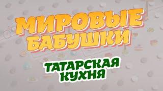 Мировые бабушки. Выпуск 1 (Татарская кухня)