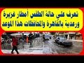 تعرف علي حالة الطقس أمطار غزيرة ورعدية بالقاهرة والمحافظات هذا الموعد