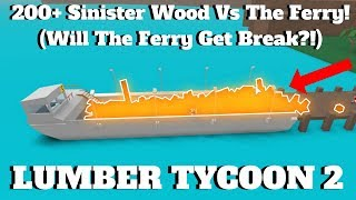 ROBLOX Lumber Tycoon 2- 200+ Sinister Wood Vs The Ferry! (Will The Ferry Break?!)