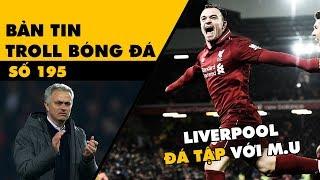 Bản tin Troll Bóng Đá số 195: M.U để cho Liverpool đá tập và kết quả bốc thăm Champions League