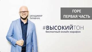 Видеоурок #11, часть 1. ГОРЕ.  Владимир Кравчук, бесплатный онлайн марафона Высокий Тон