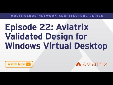 MCNA EP 22:   Aviatrix Validated Design for Windows Virtual Desktop