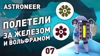 ПОЛЕТЕЛИ ЗА ЖЕЛЕЗОМ И ВОЛЬФРАМОМ! - #7 ASTRONEER ПРОХОЖДЕНИЕ