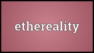 Ethereality Meaning
