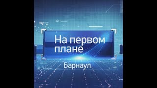 Программа «На первом плане. Барнаул» за 8 декабря 2018 года