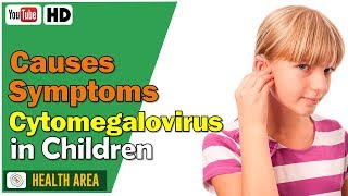 6 Causes and Symptoms of Cytomegalovirus in Children