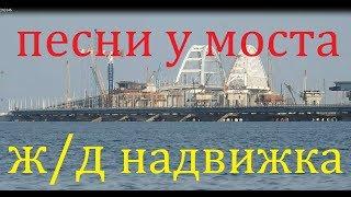Крымский(май 2018)мост! Надвижка ж/д полным ходом с Крыма! Песни у моста! Комментарий!