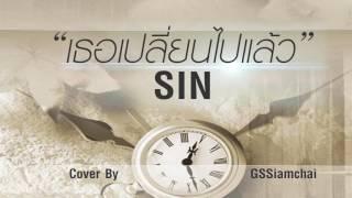 เธอเปลี่ยนไปแล้ว - SIN ► Cover By : GSSiamchai