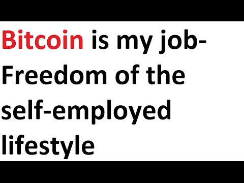 Bitcoin is my job- Freedom of the self-employed lifestyle
