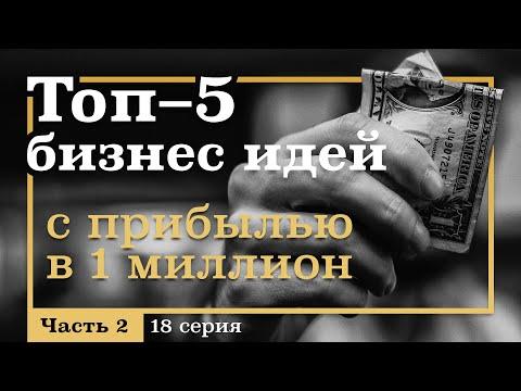 18 серия. ТОП-5 Бизнес Идей с Прибылью на МИЛЛИОН. Часть 2