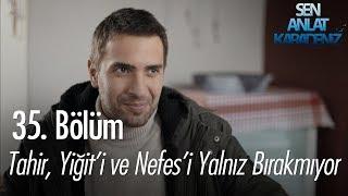 Tahir, Yiğit'i ve Nefes'i yalnız bırakmıyor - Sen Anlat Karadeniz 35. Bölüm
