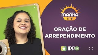 Oração de Arrependimento | Manhã IPP | Leticia Minervino | IPP TV