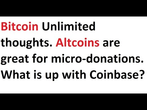 Bitcoin Unlimited thoughts. Altcoins are great for micro-donations. What is up with Coinbase?