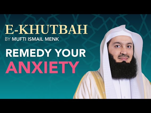 Remedy Your Anxiety - eKhutbah - Mufti Menk