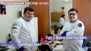 Мастер класс: Готовим суп с фрикадельками и гамбургеры