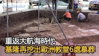 重返大航海時代 基隆再挖出歐洲教堂6處墓葬【新聞輕鬆看】