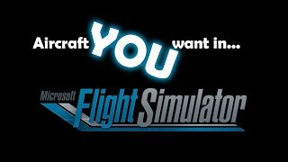 Aircraft YOU Want in the New Microsoft Flight Simulator