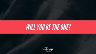 WILL YOU BE THE ONE? - THE BRIDGE CHURCH