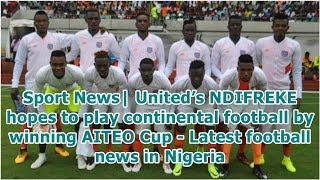 Sport News| United's NDIFREKE hopes to play continental football by winning AITEO Cup - Latest fo...