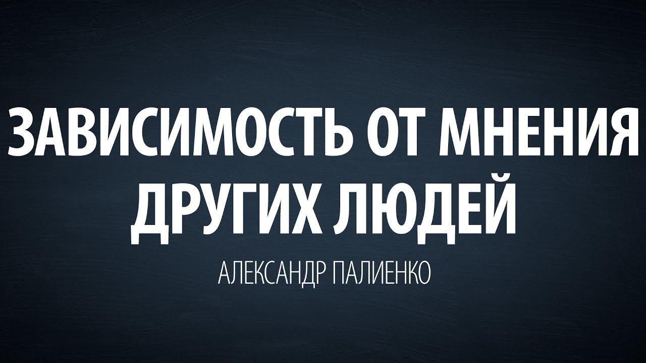 Александр Палиенко - Зависимость от мнения других людей.