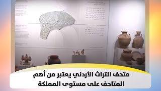 متحف التراث الأردني يعتبر من أهم المتاحف على مستوى المملكة