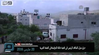 مصر العربية | حرق منزل الشاهد الرئيس في قضية عائلة الدوابشة في الضفة الغربية