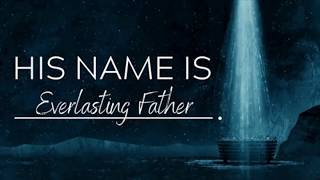 "His Name Is...: ""Everlasting Father"""