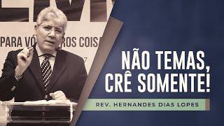 Não temas, crê somente! | Pr Hernandes Dias Lopes